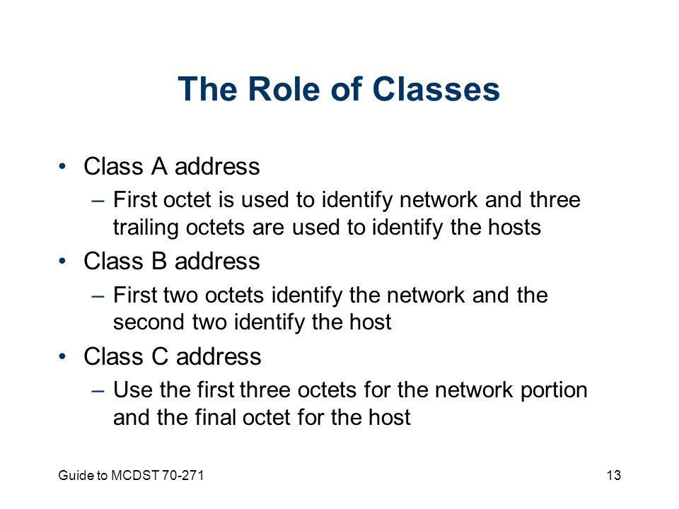 Guide to MCDST The Role of Classes Class A address –First octet is used to identify network and three trailing octets are used to identify the hosts Class B address –First two octets identify the network and the second two identify the host Class C address –Use the first three octets for the network portion and the final octet for the host