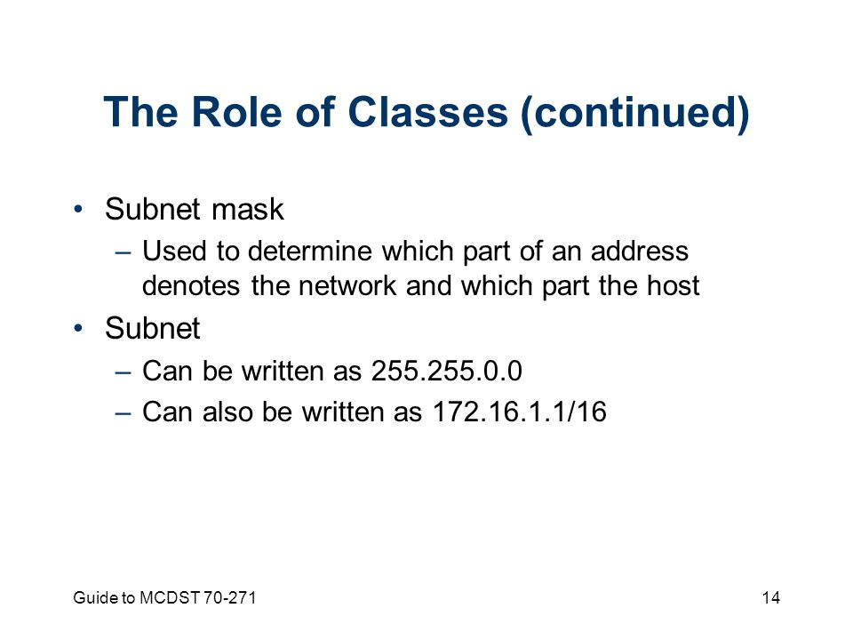 Guide to MCDST The Role of Classes (continued) Subnet mask –Used to determine which part of an address denotes the network and which part the host Subnet –Can be written as –Can also be written as /16