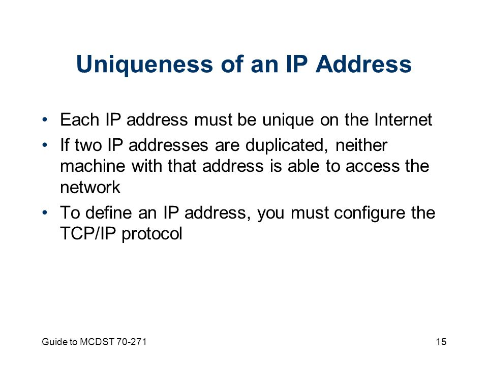 Guide to MCDST Uniqueness of an IP Address Each IP address must be unique on the Internet If two IP addresses are duplicated, neither machine with that address is able to access the network To define an IP address, you must configure the TCP/IP protocol