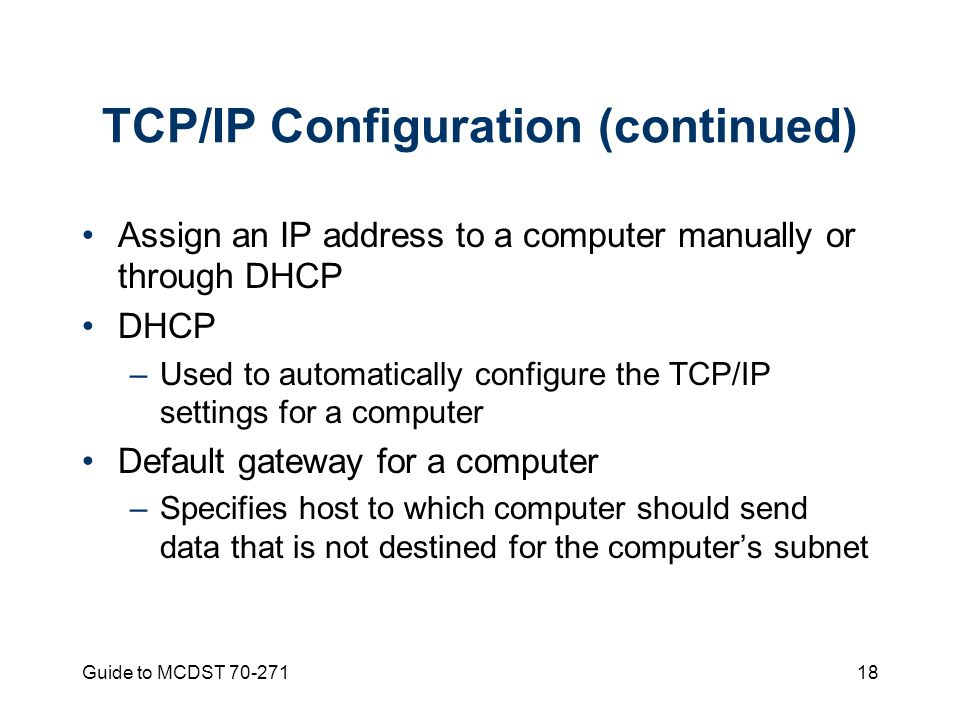 Guide to MCDST TCP/IP Configuration (continued) Assign an IP address to a computer manually or through DHCP DHCP –Used to automatically configure the TCP/IP settings for a computer Default gateway for a computer –Specifies host to which computer should send data that is not destined for the computer's subnet