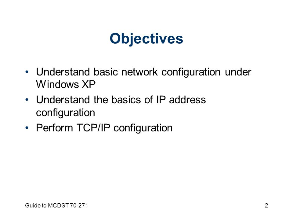 Guide to MCDST Objectives Understand basic network configuration under Windows XP Understand the basics of IP address configuration Perform TCP/IP configuration