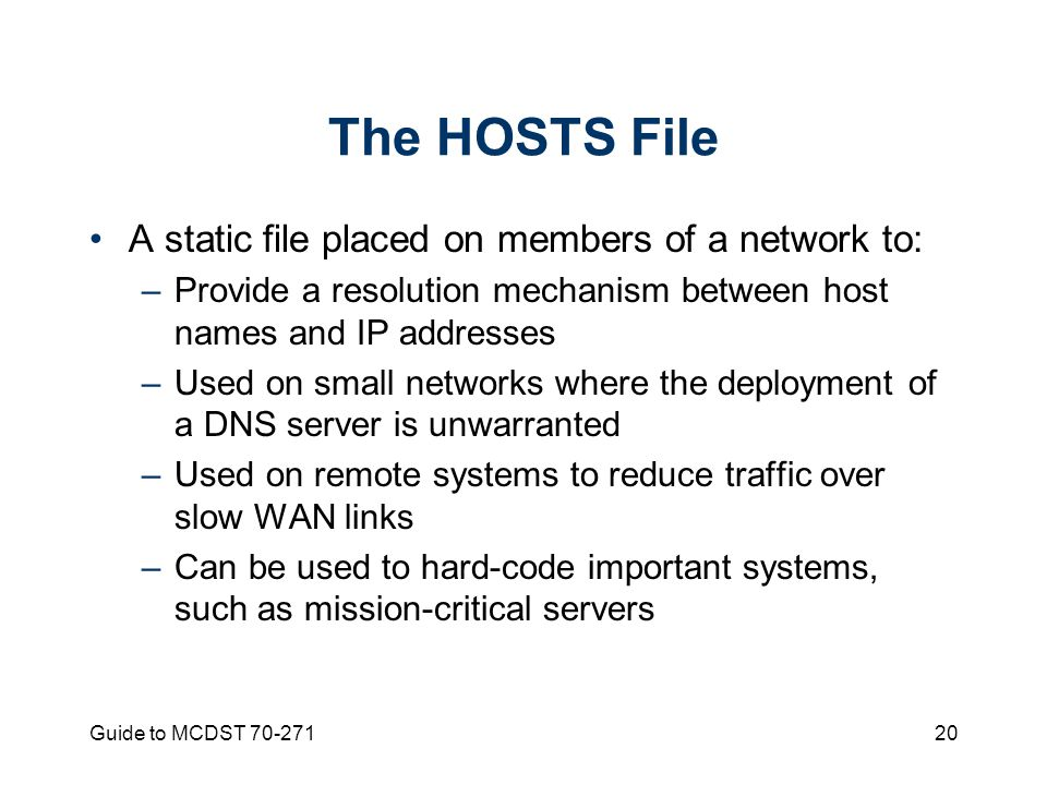 Guide to MCDST The HOSTS File A static file placed on members of a network to: –Provide a resolution mechanism between host names and IP addresses –Used on small networks where the deployment of a DNS server is unwarranted –Used on remote systems to reduce traffic over slow WAN links –Can be used to hard-code important systems, such as mission-critical servers