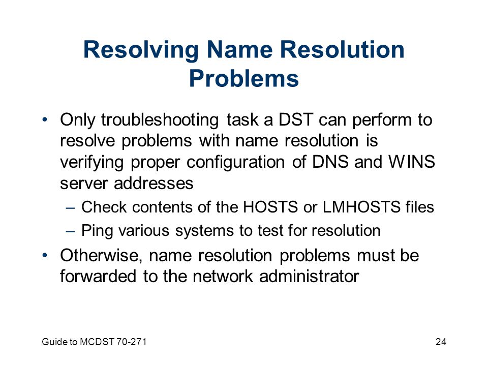 Guide to MCDST Resolving Name Resolution Problems Only troubleshooting task a DST can perform to resolve problems with name resolution is verifying proper configuration of DNS and WINS server addresses –Check contents of the HOSTS or LMHOSTS files –Ping various systems to test for resolution Otherwise, name resolution problems must be forwarded to the network administrator