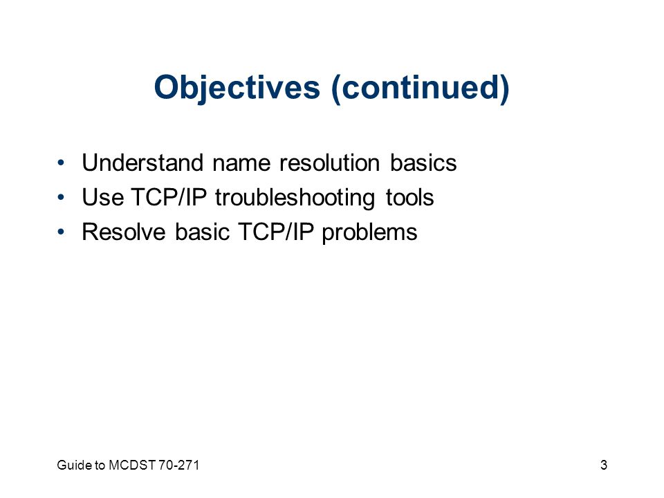 Guide to MCDST Objectives (continued) Understand name resolution basics Use TCP/IP troubleshooting tools Resolve basic TCP/IP problems