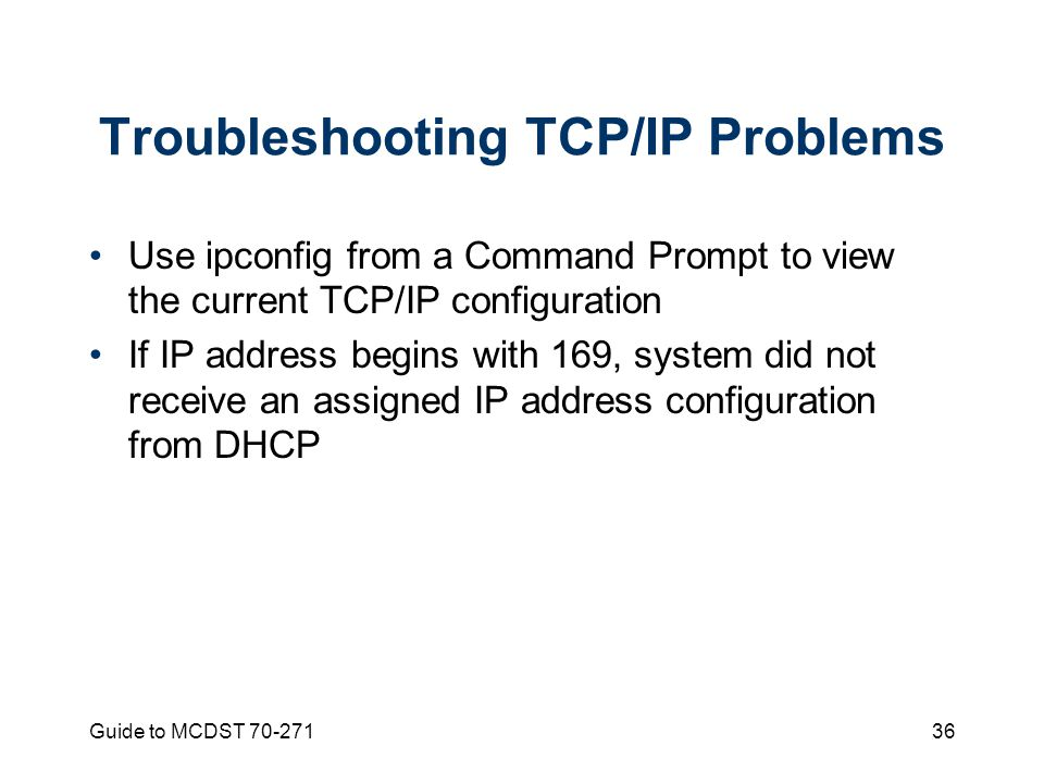 Guide to MCDST Troubleshooting TCP/IP Problems Use ipconfig from a Command Prompt to view the current TCP/IP configuration If IP address begins with 169, system did not receive an assigned IP address configuration from DHCP