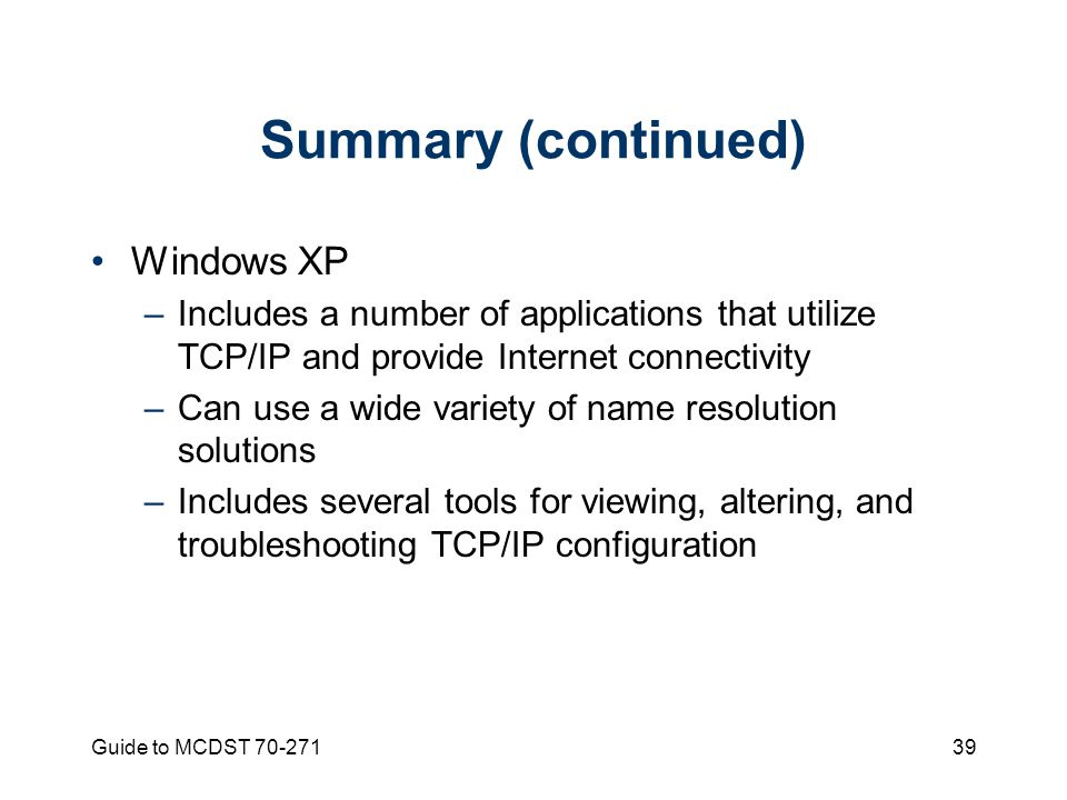 Guide to MCDST Summary (continued) Windows XP –Includes a number of applications that utilize TCP/IP and provide Internet connectivity –Can use a wide variety of name resolution solutions –Includes several tools for viewing, altering, and troubleshooting TCP/IP configuration