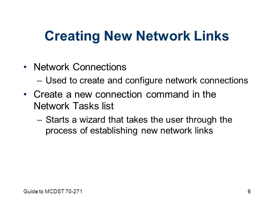 Guide to MCDST Creating New Network Links Network Connections –Used to create and configure network connections Create a new connection command in the Network Tasks list –Starts a wizard that takes the user through the process of establishing new network links