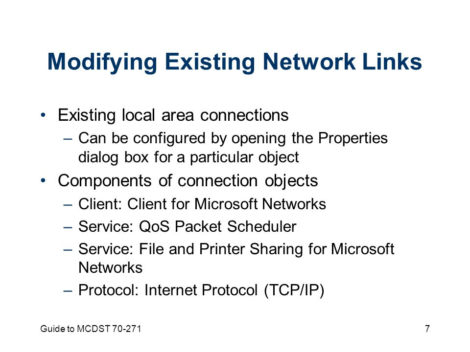 Guide to MCDST Modifying Existing Network Links Existing local area connections –Can be configured by opening the Properties dialog box for a particular object Components of connection objects –Client: Client for Microsoft Networks –Service: QoS Packet Scheduler –Service: File and Printer Sharing for Microsoft Networks –Protocol: Internet Protocol (TCP/IP)