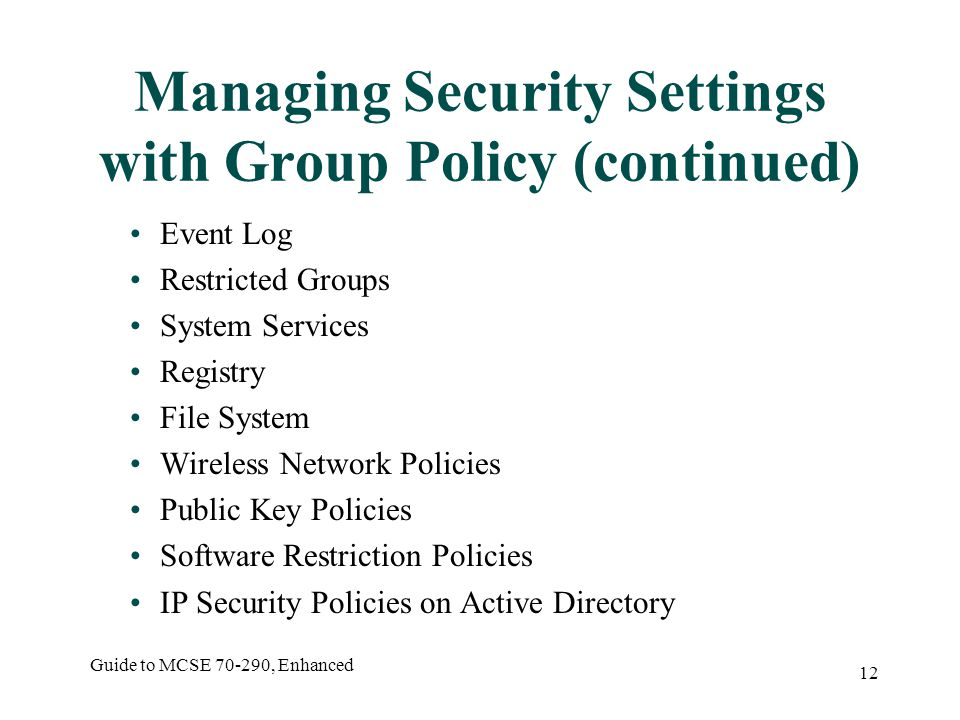 Guide to MCSE , Enhanced 12 Managing Security Settings with Group Policy (continued) Event Log Restricted Groups System Services Registry File System Wireless Network Policies Public Key Policies Software Restriction Policies IP Security Policies on Active Directory