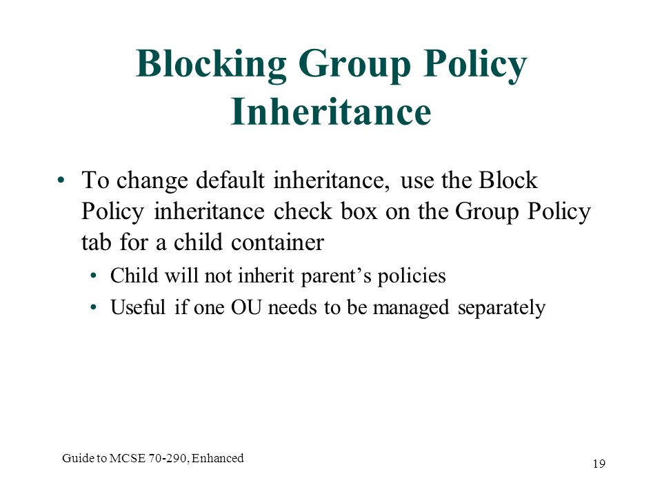 Guide to MCSE , Enhanced 19 Blocking Group Policy Inheritance To change default inheritance, use the Block Policy inheritance check box on the Group Policy tab for a child container Child will not inherit parent's policies Useful if one OU needs to be managed separately