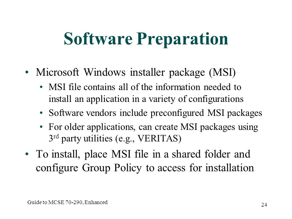 Guide to MCSE , Enhanced 24 Software Preparation Microsoft Windows installer package (MSI) MSI file contains all of the information needed to install an application in a variety of configurations Software vendors include preconfigured MSI packages For older applications, can create MSI packages using 3 rd party utilities (e.g., VERITAS) To install, place MSI file in a shared folder and configure Group Policy to access for installation