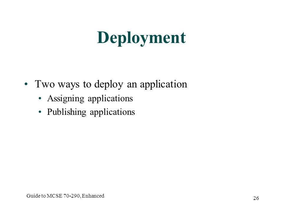 Guide to MCSE , Enhanced 26 Deployment Two ways to deploy an application Assigning applications Publishing applications
