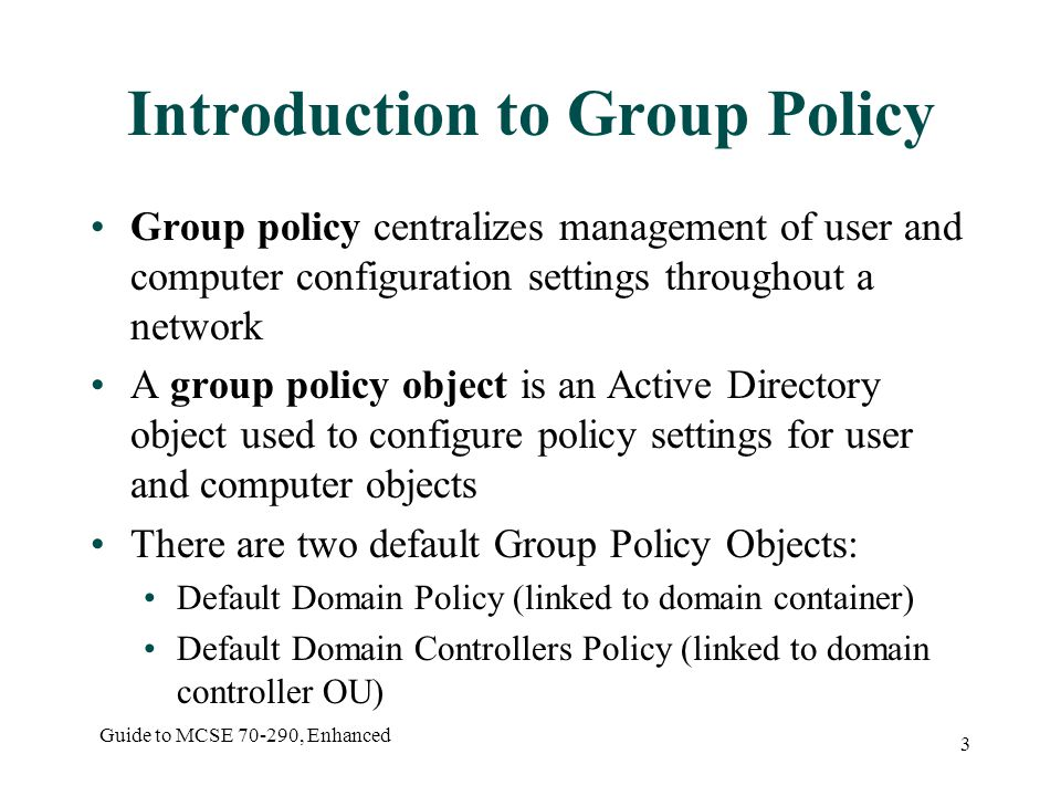 Guide to MCSE , Enhanced 3 Introduction to Group Policy Group policy centralizes management of user and computer configuration settings throughout a network A group policy object is an Active Directory object used to configure policy settings for user and computer objects There are two default Group Policy Objects: Default Domain Policy (linked to domain container) Default Domain Controllers Policy (linked to domain controller OU)