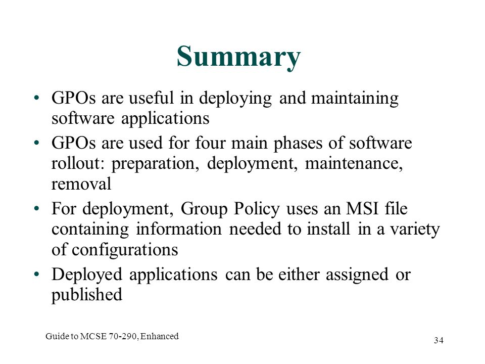 Guide to MCSE , Enhanced 34 Summary GPOs are useful in deploying and maintaining software applications GPOs are used for four main phases of software rollout: preparation, deployment, maintenance, removal For deployment, Group Policy uses an MSI file containing information needed to install in a variety of configurations Deployed applications can be either assigned or published
