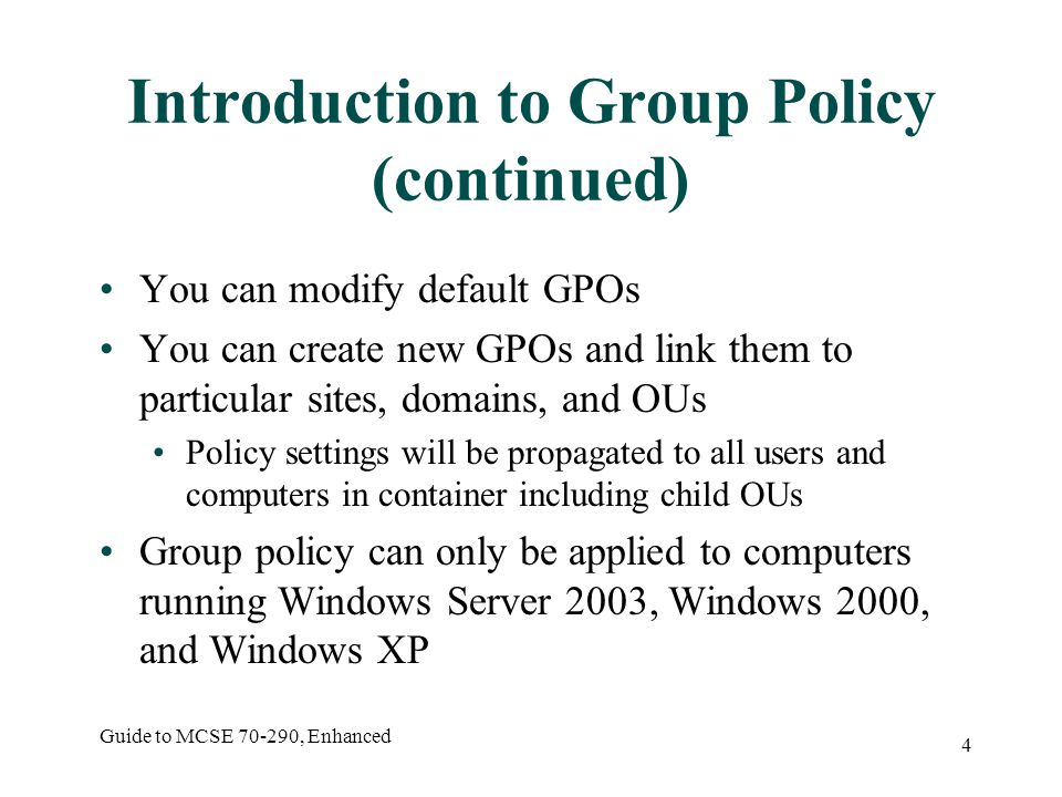 Guide to MCSE , Enhanced 4 Introduction to Group Policy (continued) You can modify default GPOs You can create new GPOs and link them to particular sites, domains, and OUs Policy settings will be propagated to all users and computers in container including child OUs Group policy can only be applied to computers running Windows Server 2003, Windows 2000, and Windows XP