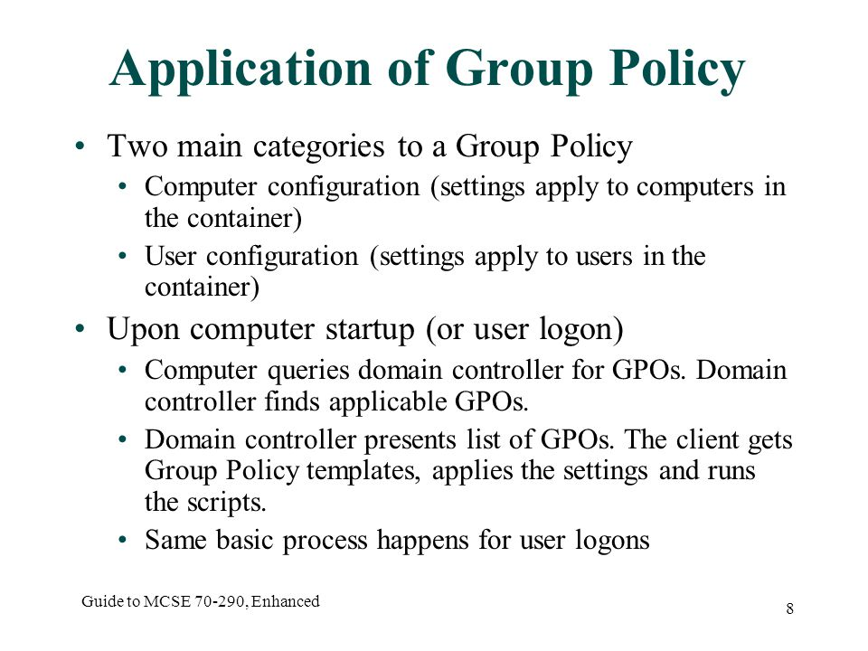 Guide to MCSE , Enhanced 8 Application of Group Policy Two main categories to a Group Policy Computer configuration (settings apply to computers in the container) User configuration (settings apply to users in the container) Upon computer startup (or user logon) Computer queries domain controller for GPOs.