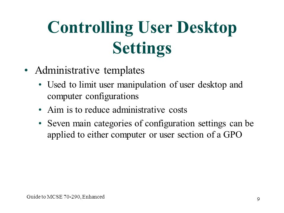 Guide to MCSE , Enhanced 9 Controlling User Desktop Settings Administrative templates Used to limit user manipulation of user desktop and computer configurations Aim is to reduce administrative costs Seven main categories of configuration settings can be applied to either computer or user section of a GPO