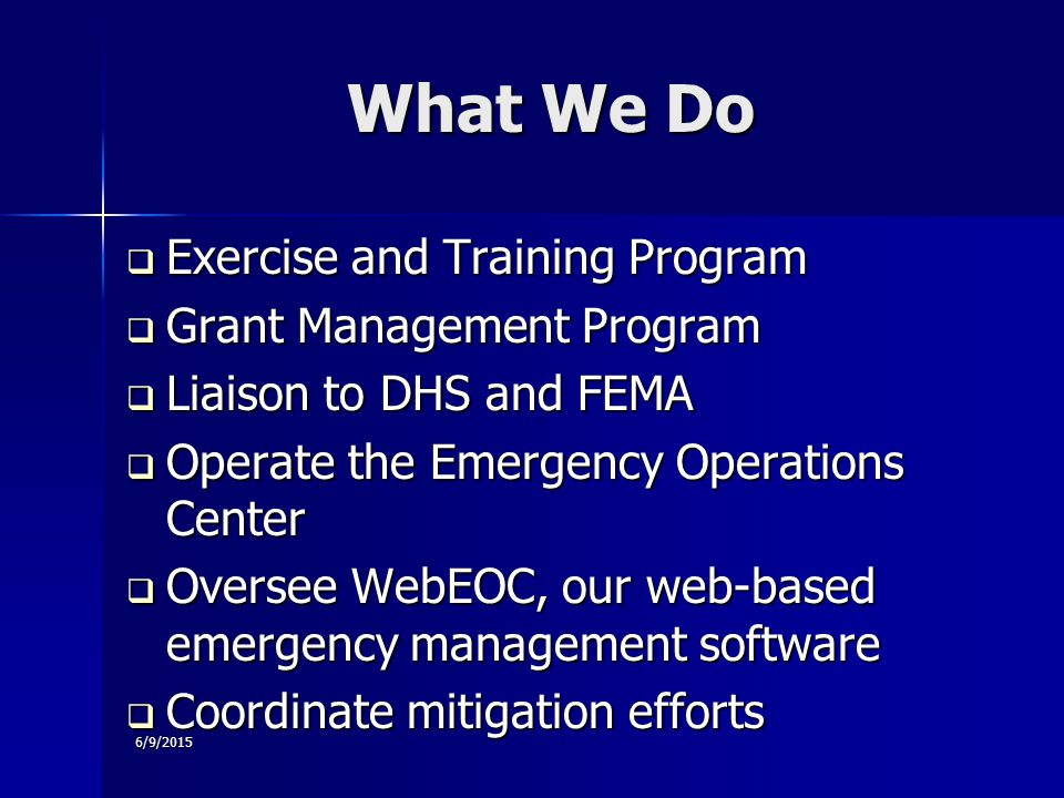 6/9/2015  Exercise and Training Program  Grant Management Program  Liaison to DHS and FEMA  Operate the Emergency Operations Center  Oversee WebEOC, our web-based emergency management software  Coordinate mitigation efforts What We Do What We Do