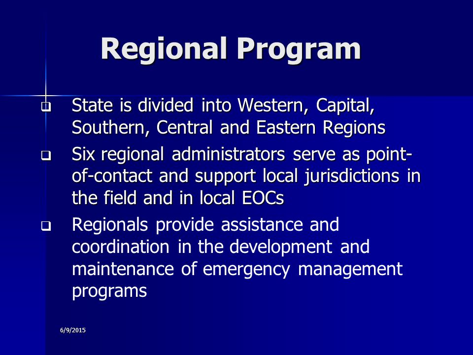 6/9/2015 Regional Program  State is divided into Western, Capital, Southern, Central and Eastern Regions  Six regional administrators serve as point- of-contact and support local jurisdictions in the field and in local EOCs   Regionals provide assistance and coordination in the development and maintenance of emergency management programs