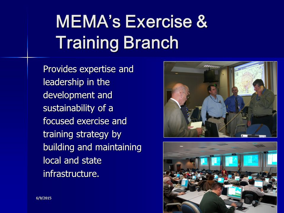 6/9/2015 MEMA's Exercise & Training Branch MEMA's Exercise & Training Branch Provides expertise and leadership in the development and sustainability of a focused exercise and training strategy by building and maintaining local and state infrastructure.