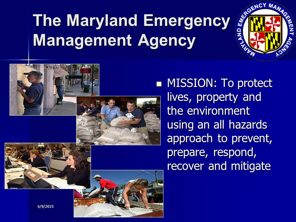 6/9/2015 The Maryland Emergency Management Agency MISSION: To protect lives, property and the environment using an all hazards approach to prevent, prepare, respond, recover and mitigate MISSION: To protect lives, property and the environment using an all hazards approach to prevent, prepare, respond, recover and mitigate