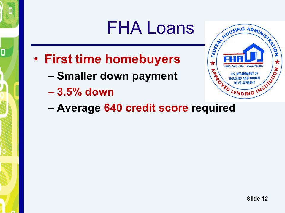 FHA Loans First time homebuyers –Smaller down payment –3.5% down –Average 640 credit score required Slide 12