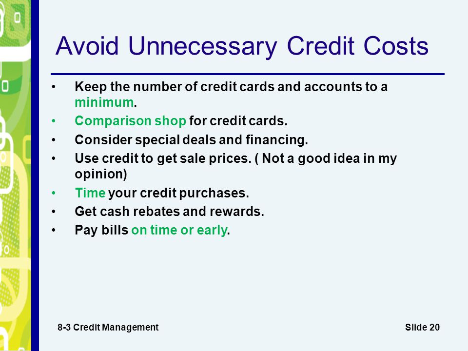 Slide 20 Avoid Unnecessary Credit Costs 8-3 Credit Management Keep the number of credit cards and accounts to a minimum.