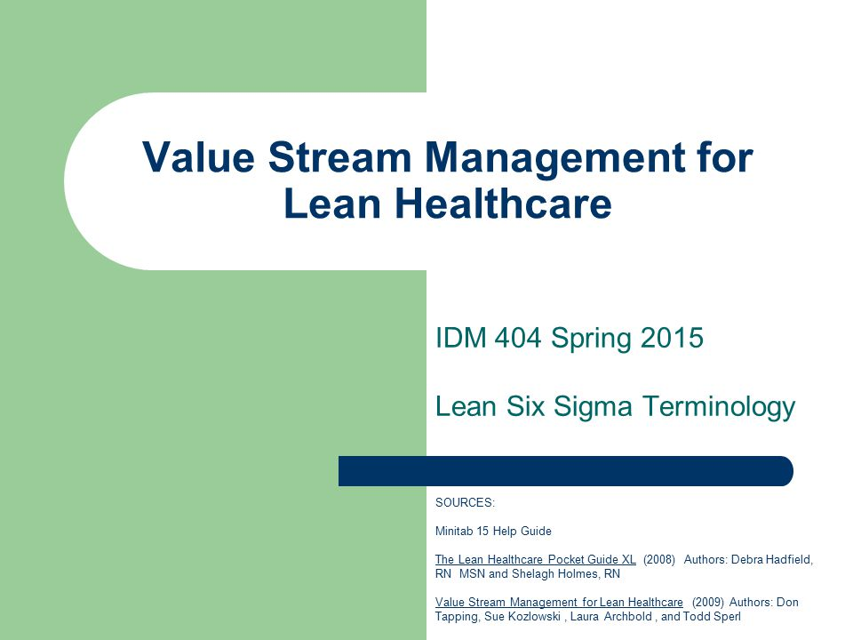 Value Stream Management for Lean Healthcare IDM 404 Spring 2015 Lean Six Sigma Terminology SOURCES: Minitab 15 Help Guide The Lean Healthcare Pocket Guide XL (2008) Authors: Debra Hadfield, RN MSN and Shelagh Holmes, RN Value Stream Management for Lean Healthcare (2009) Authors: Don Tapping, Sue Kozlowski, Laura Archbold, and Todd Sperl