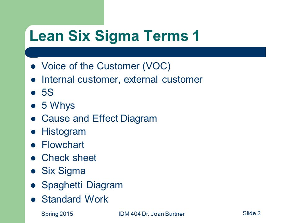 Lean Six Sigma Terms 1 Voice of the Customer (VOC) Internal customer, external customer 5S 5 Whys Cause and Effect Diagram Histogram Flowchart Check sheet Six Sigma Spaghetti Diagram Standard Work Spring 2015IDM 404 Dr.