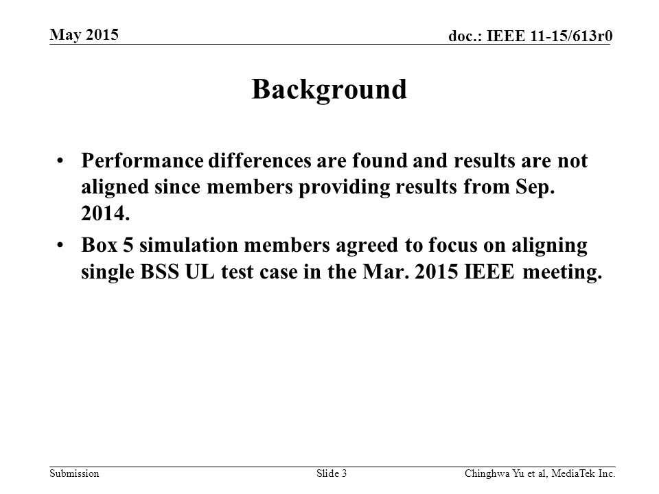 Submission doc.: IEEE 11-15/613r0 May 2015 Chinghwa Yu et al, MediaTek Inc.Slide 3 Background Performance differences are found and results are not aligned since members providing results from Sep.