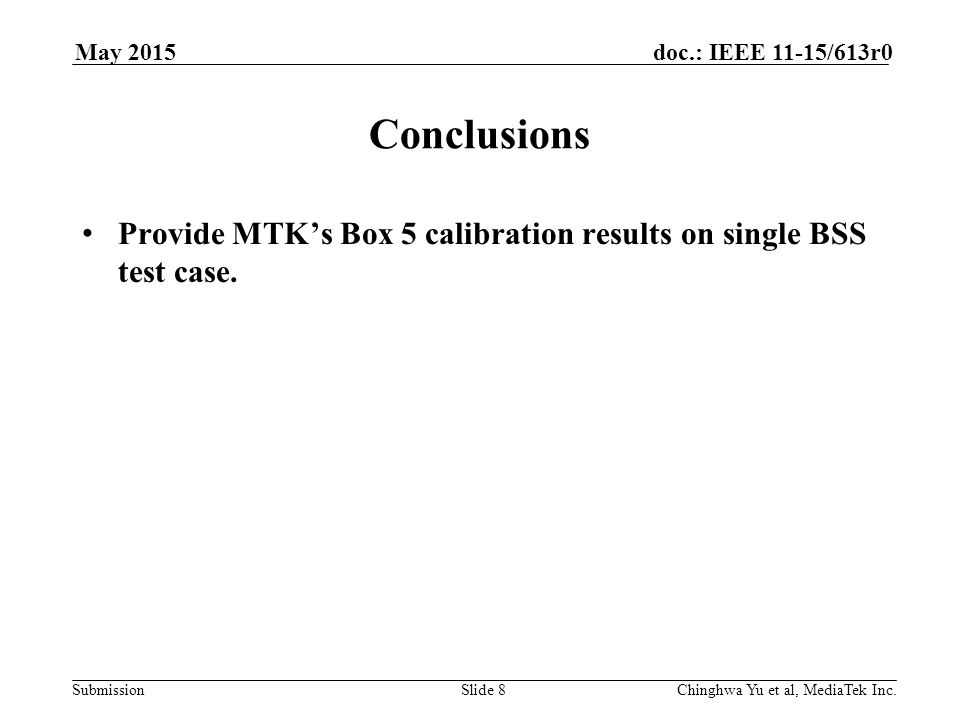 Submission doc.: IEEE 11-15/613r0May 2015 Chinghwa Yu et al, MediaTek Inc.Slide 8 Conclusions Provide MTK's Box 5 calibration results on single BSS test case.
