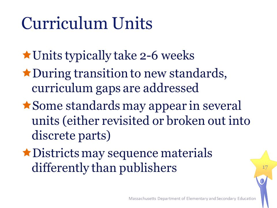 Curriculum Units  Units typically take 2-6 weeks  During transition to new standards, curriculum gaps are addressed  Some standards may appear in several units (either revisited or broken out into discrete parts)  Districts may sequence materials differently than publishers Massachusetts Department of Elementary and Secondary Education 17