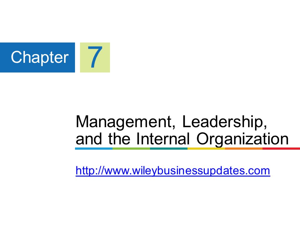 Management, Leadership, and the Internal Organization http://www.wileybusinessupdates.com http://www.wileybusinessupdates.com Chapter 7