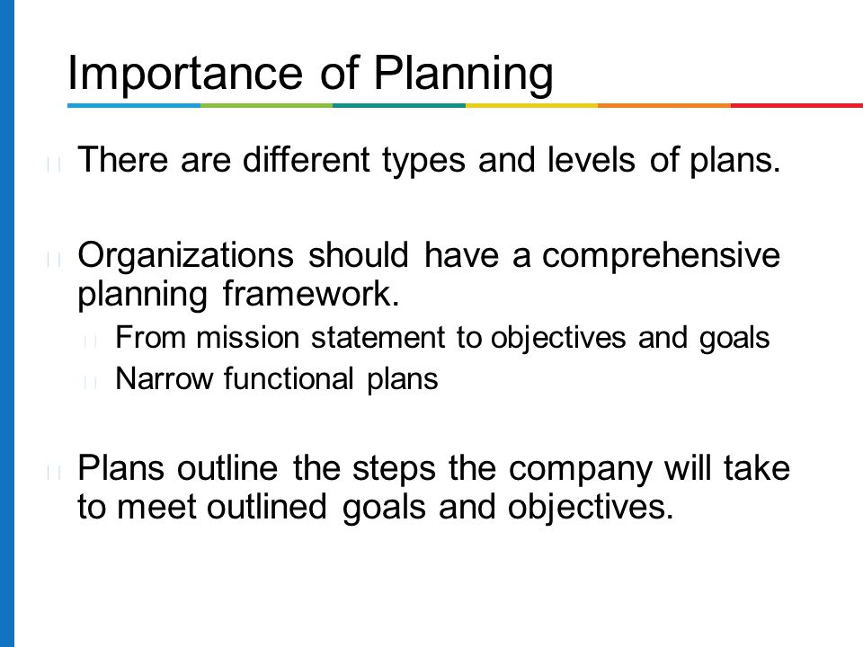 There are different types and levels of plans. Organizations should have a comprehensive planning framework. From mission statement to objectives and