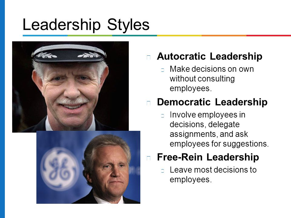 Autocratic Leadership Make decisions on own without consulting employees. Democratic Leadership Involve employees in decisions, delegate assignments,