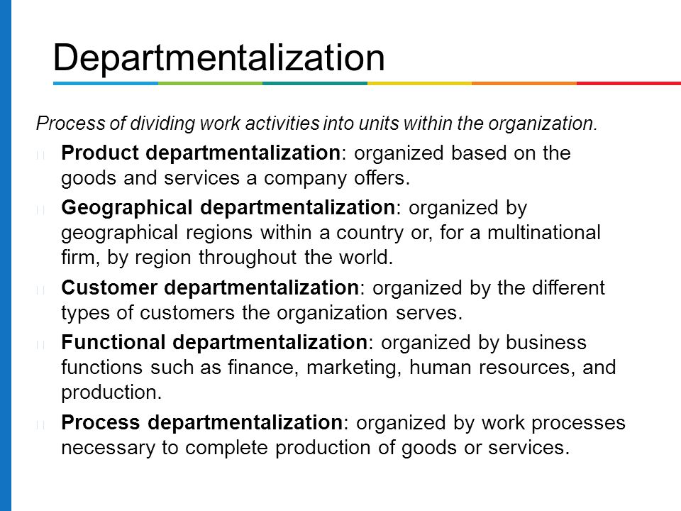 Process of dividing work activities into units within the organization. Product departmentalization: organized based on the goods and services a compa
