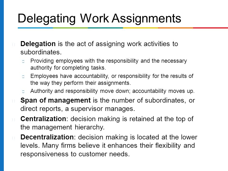 Delegation is the act of assigning work activities to subordinates. Providing employees with the responsibility and the necessary authority for comple