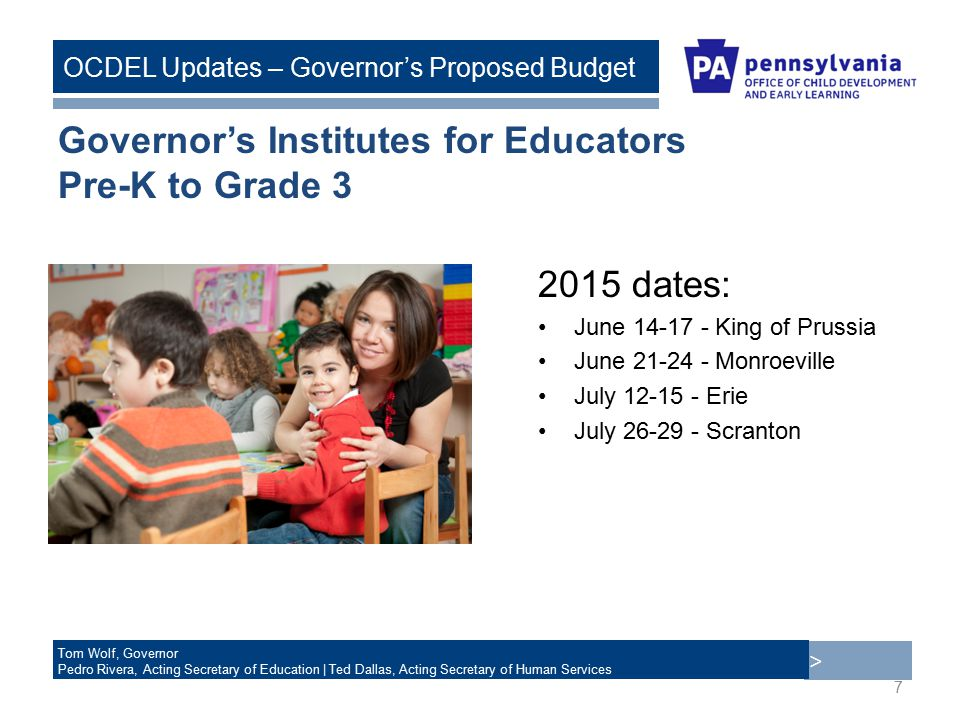 > Tom Wolf, Governor Pedro Rivera, Acting Secretary of Education | Ted Dallas, Acting Secretary of Human Services OCDEL Updates – Governor's Proposed Budget Governor's Institutes for Educators Pre-K to Grade dates: June King of Prussia June Monroeville July Erie July Scranton 7