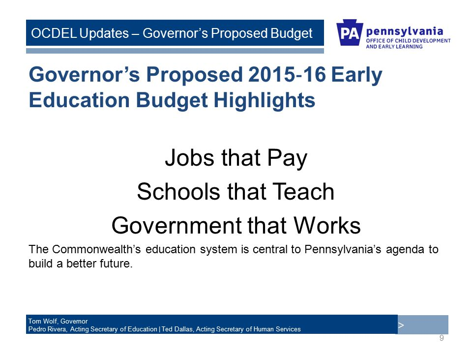 > Tom Wolf, Governor Pedro Rivera, Acting Secretary of Education | Ted Dallas, Acting Secretary of Human Services OCDEL Updates – Governor's Proposed Budget Governor's Proposed 2015 ‐ 16 Early Education Budget Highlights Jobs that Pay Schools that Teach Government that Works The Commonwealth's education system is central to Pennsylvania's agenda to build a better future.