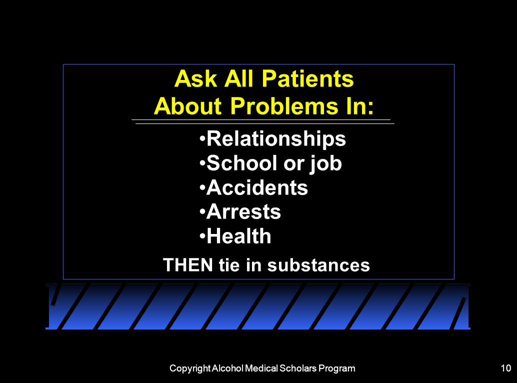 Copyright Alcohol Medical Scholars Program10 Ask All Patients About Problems In: Relationships School or job Accidents Arrests Health THEN tie in substances