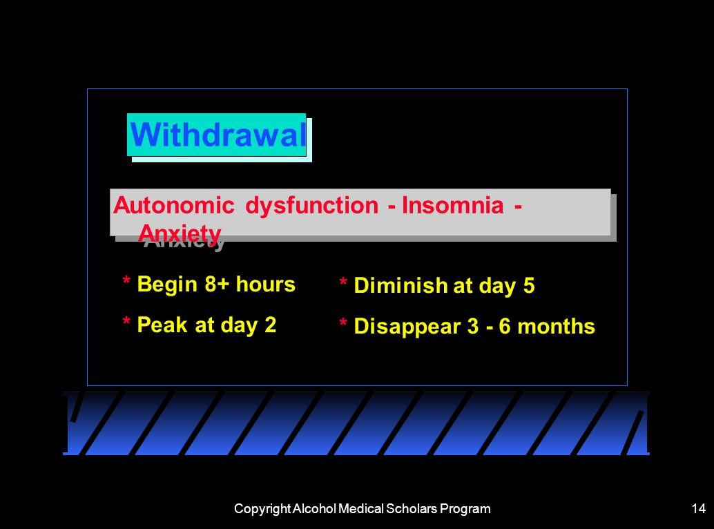 Copyright Alcohol Medical Scholars Program14 Withdrawal Autonomic dysfunction - Insomnia - Anxiety * Begin 8+ hours * Peak at day 2 * Diminish at day 5 * Disappear months