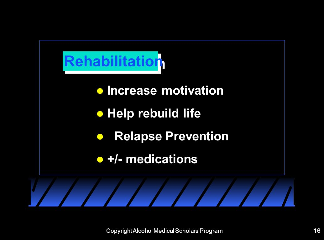 Copyright Alcohol Medical Scholars Program16 Rehabilitation Increase motivation Help rebuild life  Relapse Prevention +/- medications