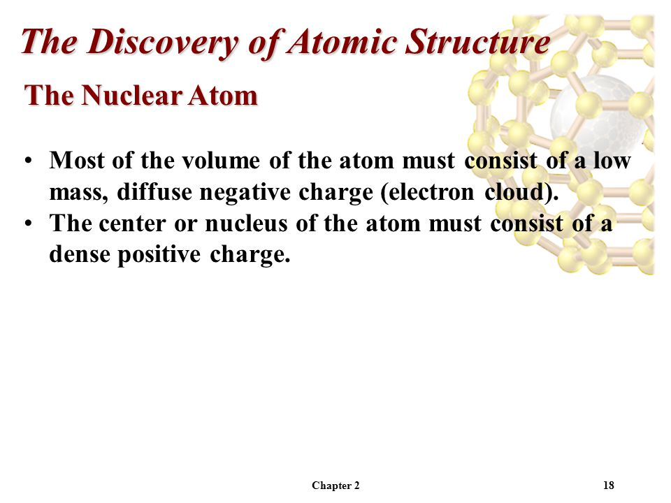Chapter 218 The Nuclear Atom Most of the volume of the atom must consist of a low mass, diffuse negative charge (electron cloud).