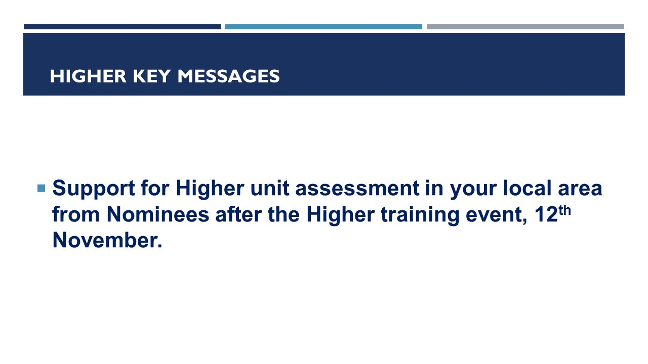 HIGHER KEY MESSAGES  Support for Higher unit assessment in your local area from Nominees after the Higher training event, 12 th November.