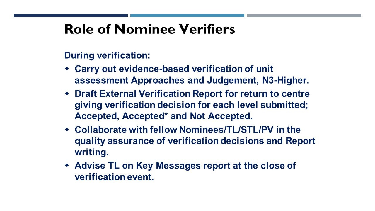 Role of Nominee Verifiers During verification:  Carry out evidence-based verification of unit assessment Approaches and Judgement, N3-Higher.