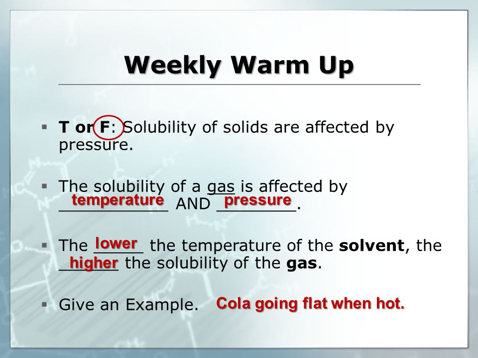 Weekly Warm Up temperature  T or F: Solubility of solids are affected by pressure.