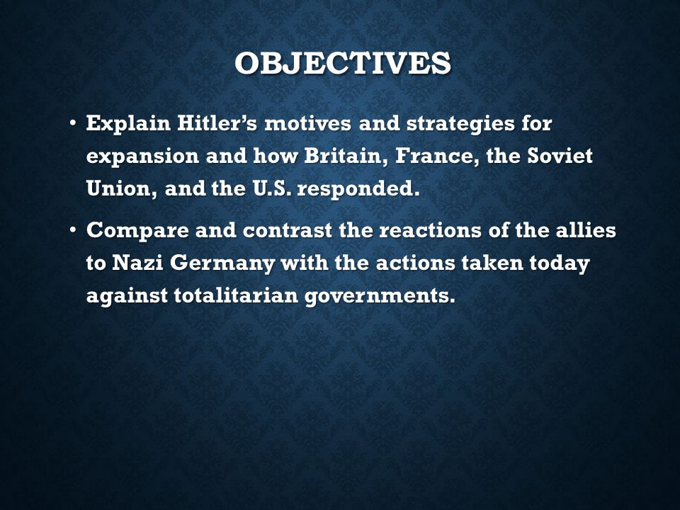 OBJECTIVES Explain Hitler's motives and strategies for expansion and how Britain, France, the Soviet Union, and the U.S.