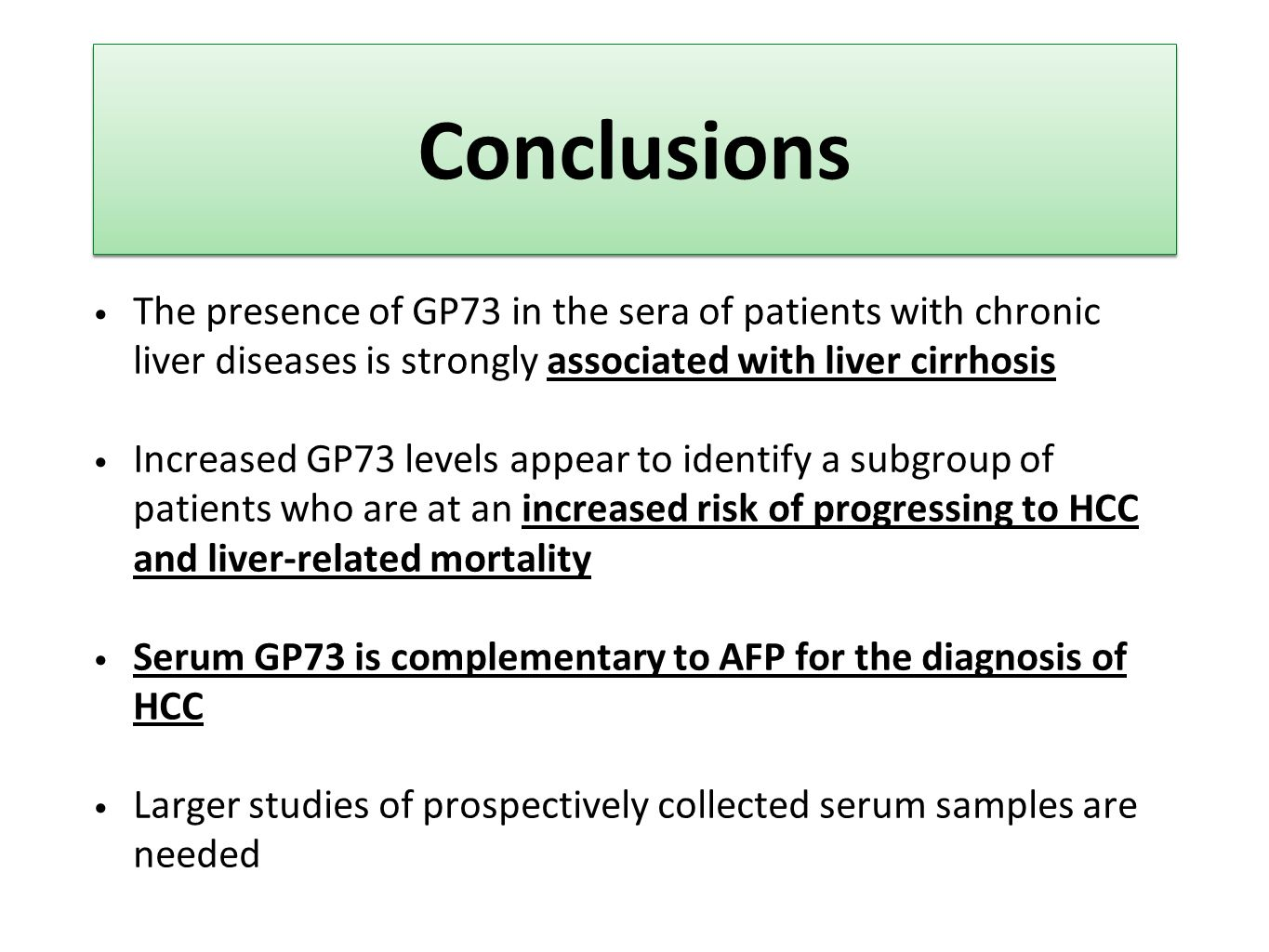 Conclusions The presence of GP73 in the sera of patients with chronic liver diseases is strongly associated with liver cirrhosis Increased GP73 levels appear to identify a subgroup of patients who are at an increased risk of progressing to HCC and liver-related mortality Serum GP73 is complementary to AFP for the diagnosis of HCC Larger studies of prospectively collected serum samples are needed