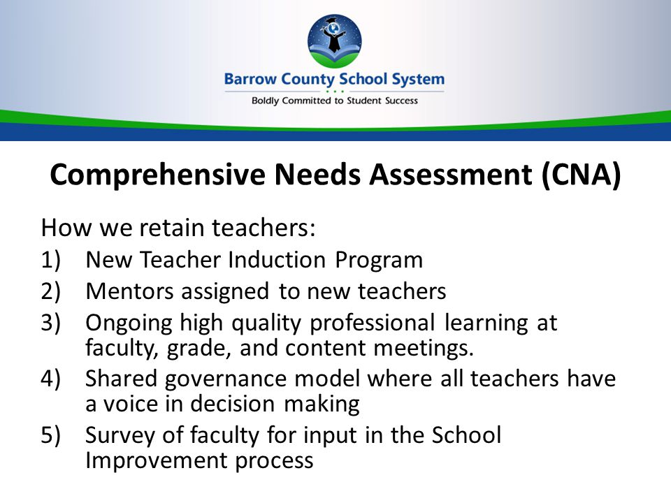 Comprehensive Needs Assessment (CNA) How we retain teachers: 1)New Teacher Induction Program 2)Mentors assigned to new teachers 3)Ongoing high quality professional learning at faculty, grade, and content meetings.