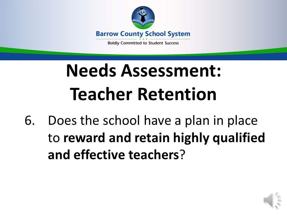 Needs Assessment: Teacher Retention 6.Does the school have a plan in place to reward and retain highly qualified and effective teachers